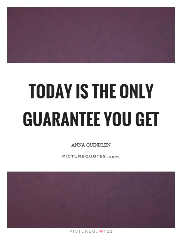 Today is the only guarantee you get Picture Quote #1
