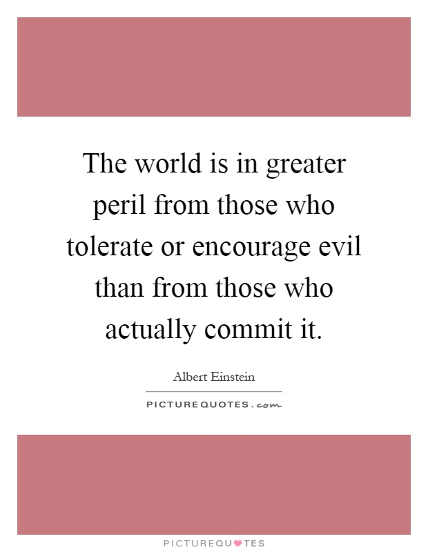 The world is in greater peril from those who tolerate or encourage evil than from those who actually commit it Picture Quote #1