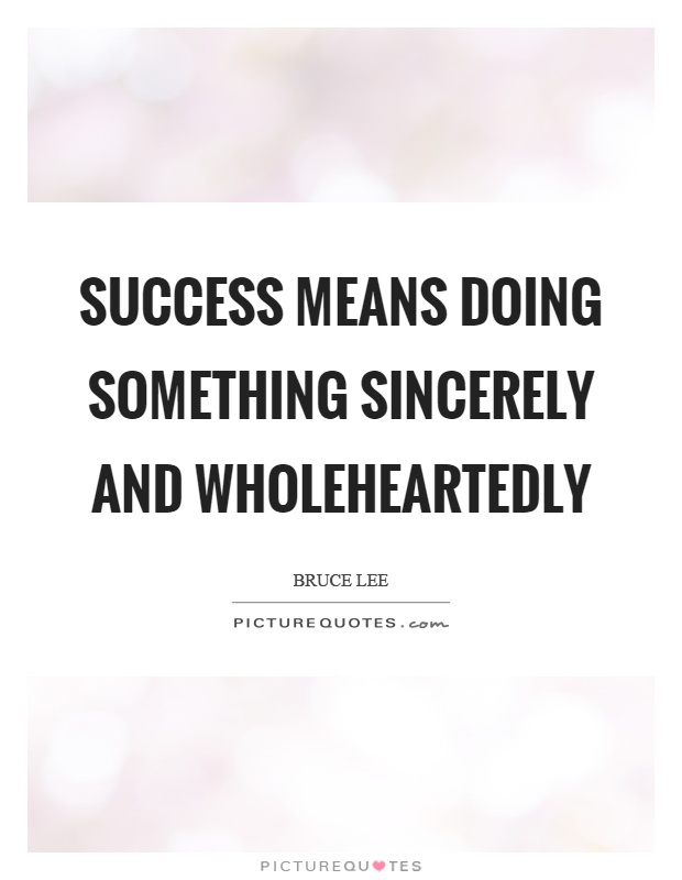 Success means doing something sincerely and wholeheartedly Picture Quote #1