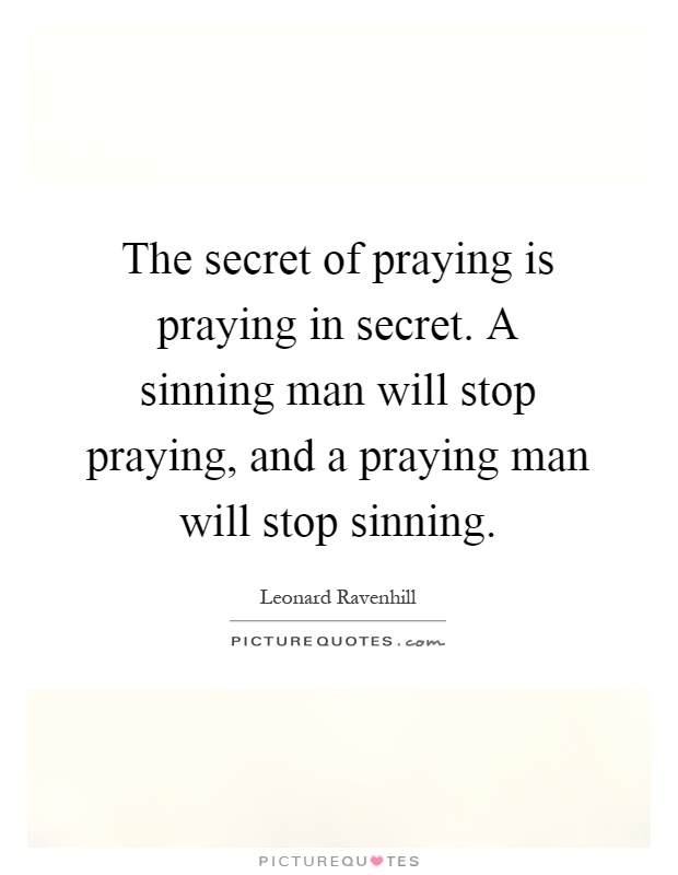 The secret of praying is praying in secret. A sinning man will stop praying, and a praying man will stop sinning Picture Quote #1