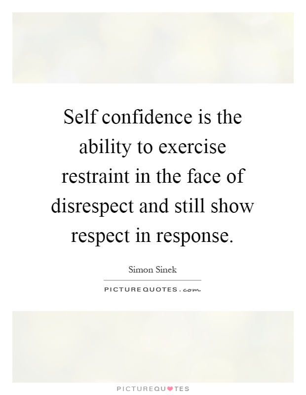 Self confidence is the ability to exercise restraint in the face of disrespect and still show respect in response Picture Quote #1
