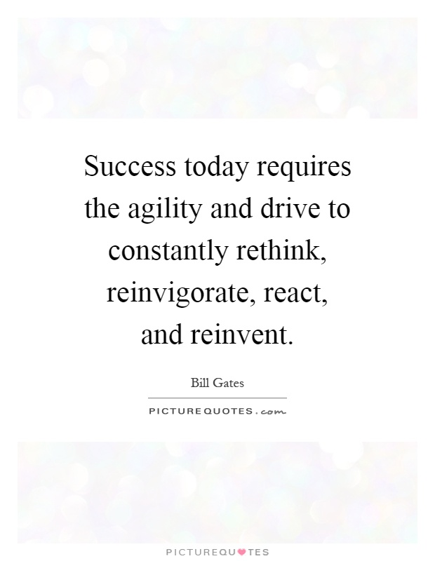 Success today requires the agility and drive to constantly rethink, reinvigorate, react, and reinvent Picture Quote #1