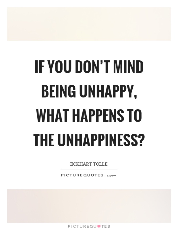 If you don't mind being unhappy, what happens to the unhappiness? Picture Quote #1