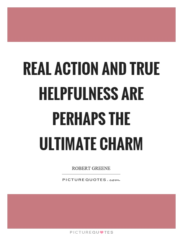 Real action and true helpfulness are perhaps the ultimate charm Picture Quote #1