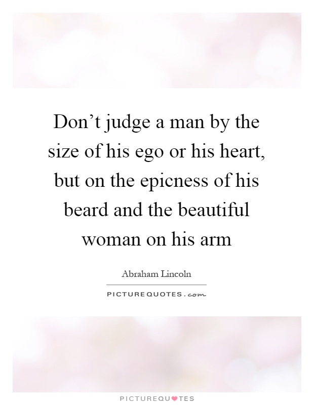 Don't judge a man by the size of his ego or his heart, but on the epicness of his beard and the beautiful woman on his arm Picture Quote #1