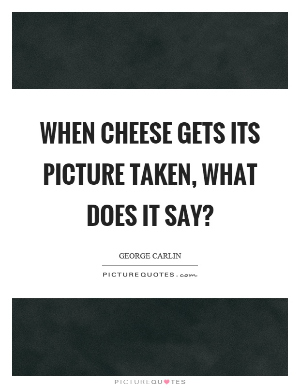 When cheese gets its picture taken, what does it say? Picture Quote #1
