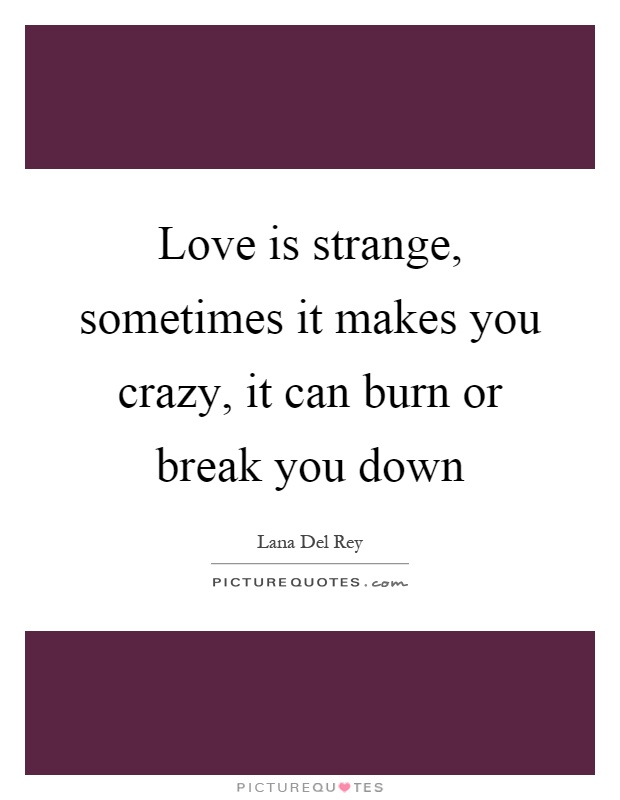 Love is strange, sometimes it makes you crazy, it can burn or break you down Picture Quote #1