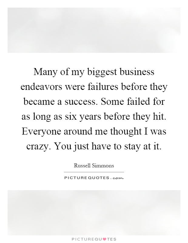Many of my biggest business endeavors were failures before they became a success. Some failed for as long as six years before they hit. Everyone around me thought I was crazy. You just have to stay at it Picture Quote #1