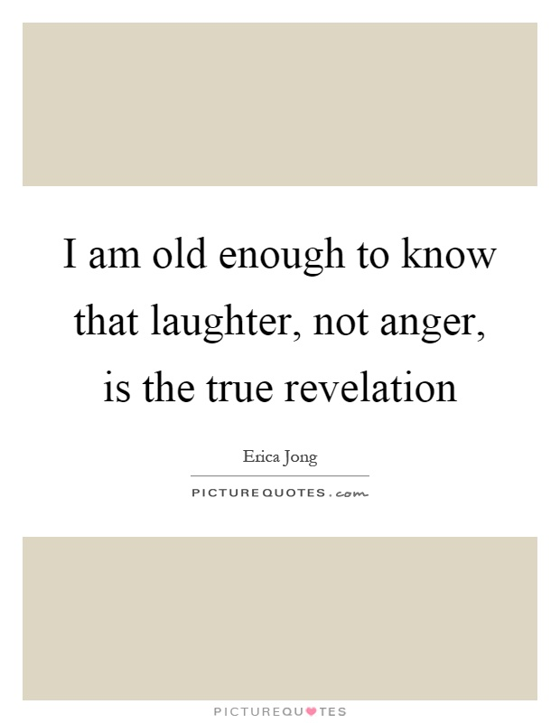 I am old enough to know that laughter, not anger, is the true revelation Picture Quote #1