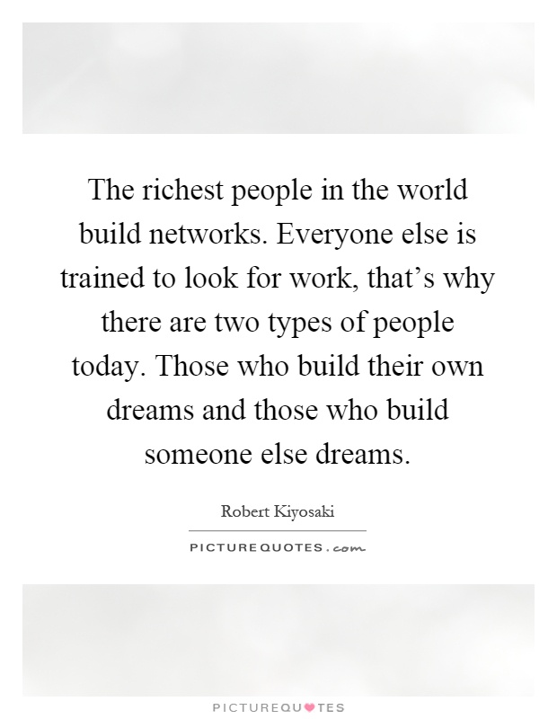 The richest people in the world build networks. Everyone else is trained to look for work, that's why there are two types of people today. Those who build their own dreams and those who build someone else dreams Picture Quote #1