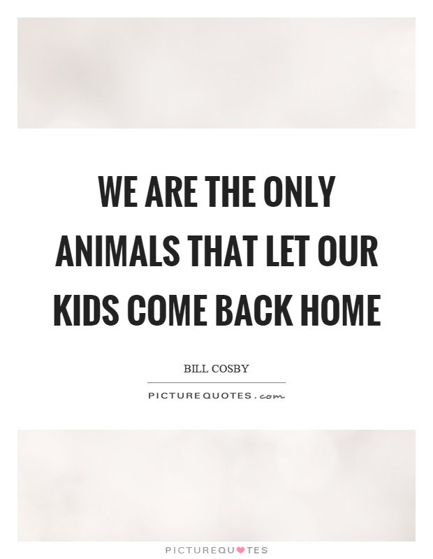 We are the only animals that let our kids come back home Picture Quote #1