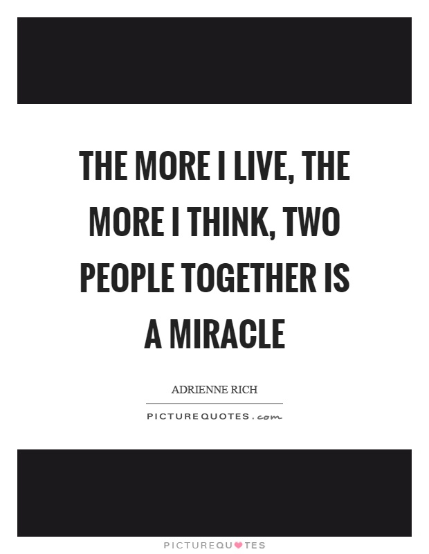 The more I live, the more I think, two people together is a miracle Picture Quote #1