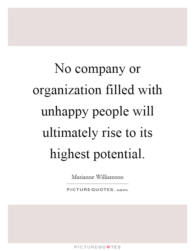No company or organization filled with unhappy people will ultimately rise to its highest potential Picture Quote #1