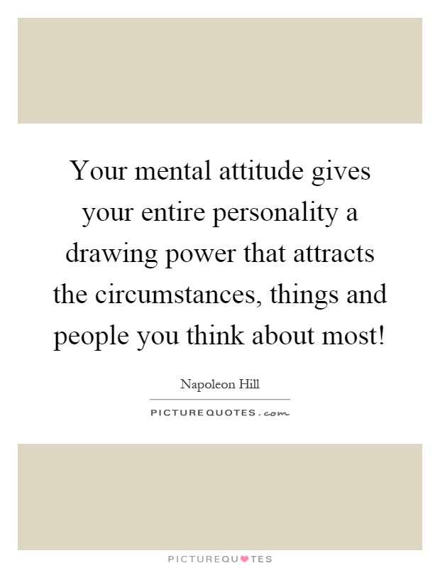 Your mental attitude gives your entire personality a drawing power that attracts the circumstances, things and people you think about most! Picture Quote #1
