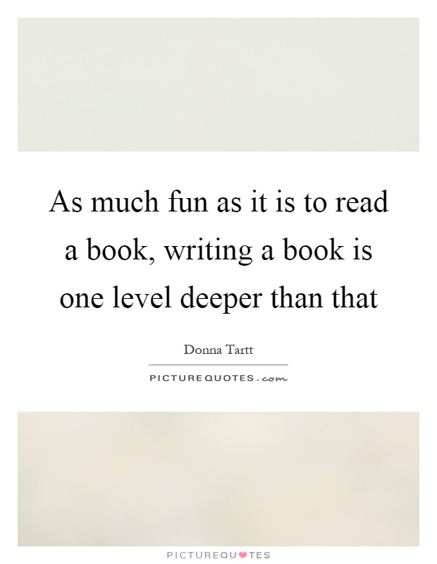 As much fun as it is to read a book, writing a book is one level deeper than that Picture Quote #1