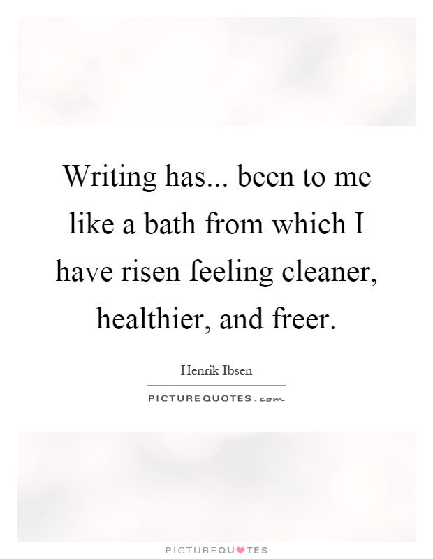 Writing has... been to me like a bath from which I have risen feeling cleaner, healthier, and freer Picture Quote #1