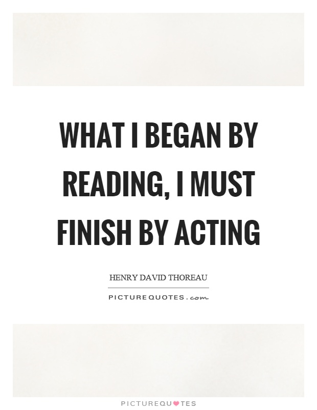 What I began by reading, I must finish by acting Picture Quote #1