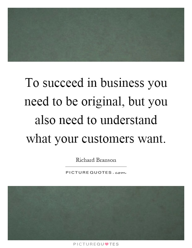 To succeed in business you need to be original, but you also need to understand what your customers want Picture Quote #1