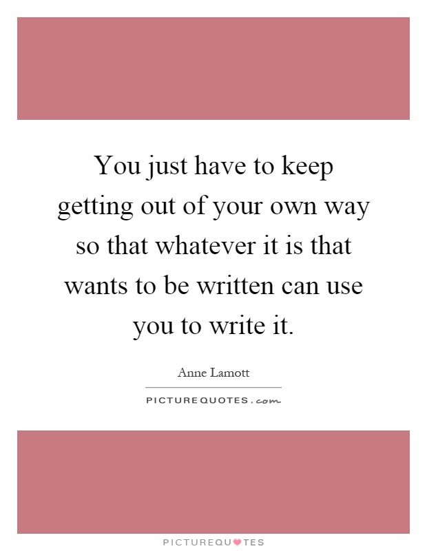 You just have to keep getting out of your own way so that whatever it is that wants to be written can use you to write it Picture Quote #1