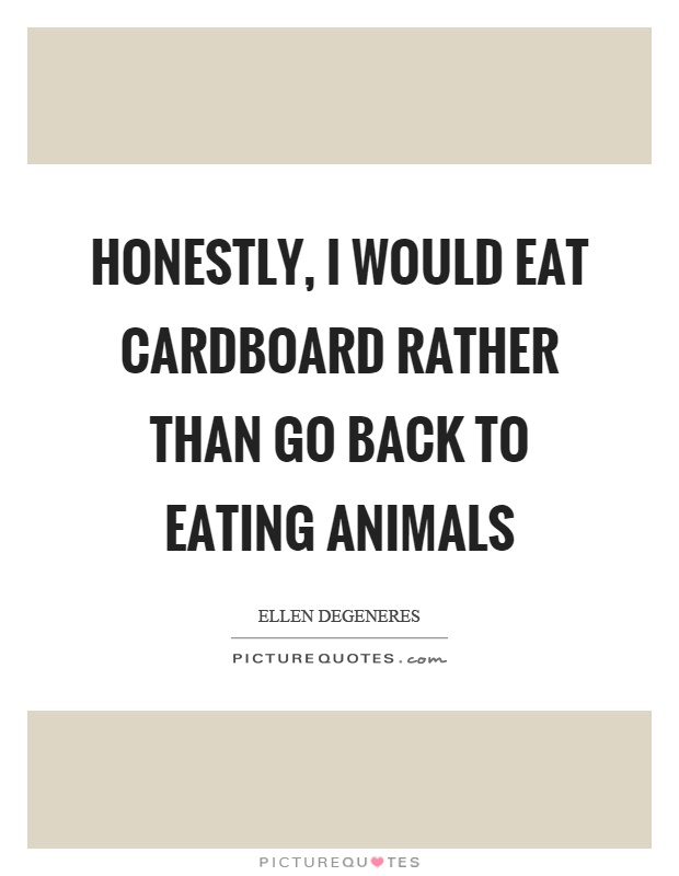 Honestly, I would eat cardboard rather than go back to eating animals Picture Quote #1