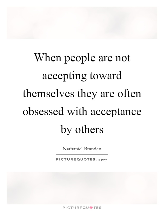 When people are not accepting toward themselves they are often obsessed with acceptance by others Picture Quote #1