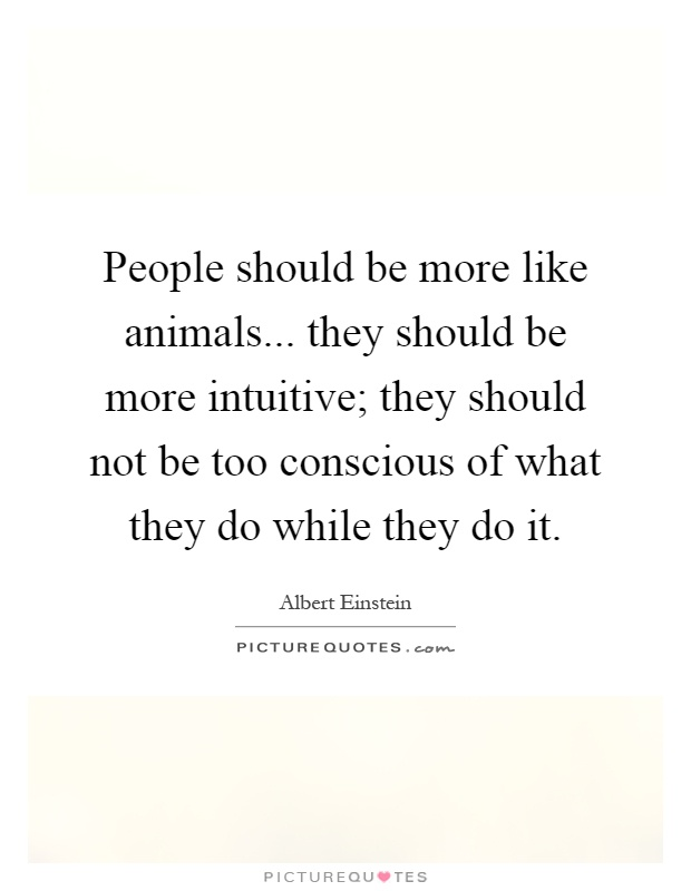 People should be more like animals... they should be more intuitive; they should not be too conscious of what they do while they do it Picture Quote #1