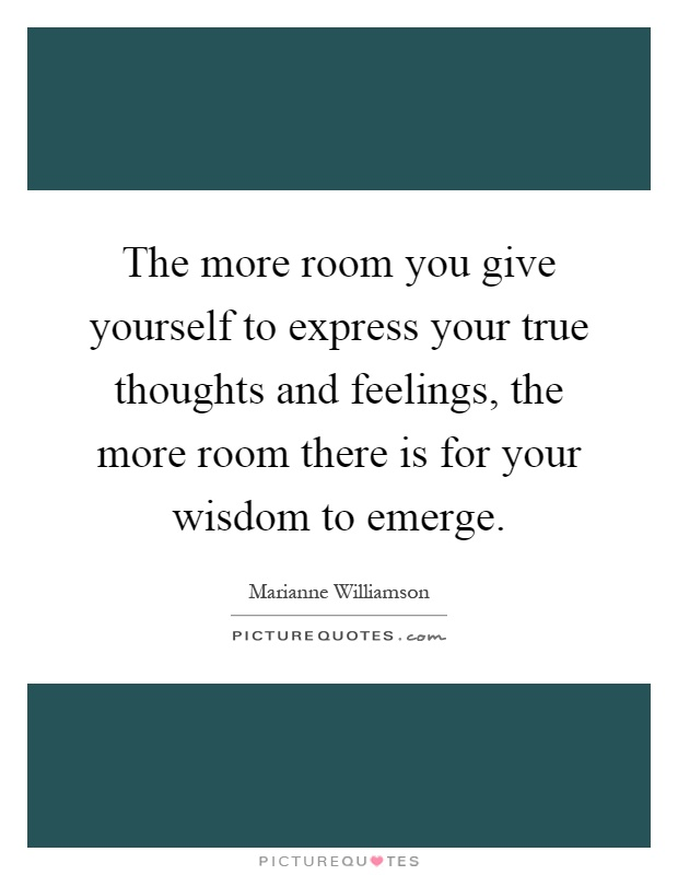 The more room you give yourself to express your true thoughts and feelings, the more room there is for your wisdom to emerge Picture Quote #1