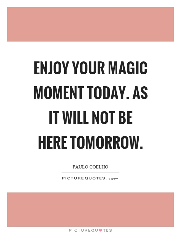 Enjoy your magic moment today. As it will not be here tomorrow Picture Quote #1