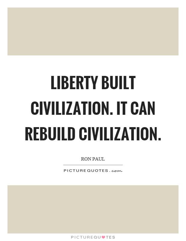 Liberty built civilization. It can rebuild civilization Picture Quote #1