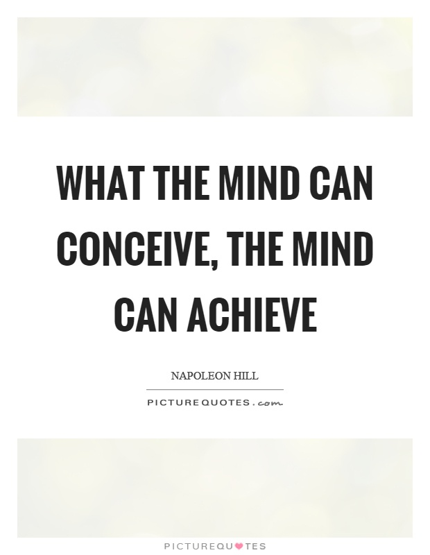 What the mind can conceive, the mind can achieve Picture Quote #1