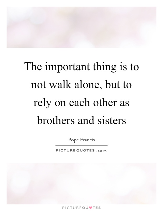 The important thing is to not walk alone, but to rely on each other as brothers and sisters Picture Quote #1