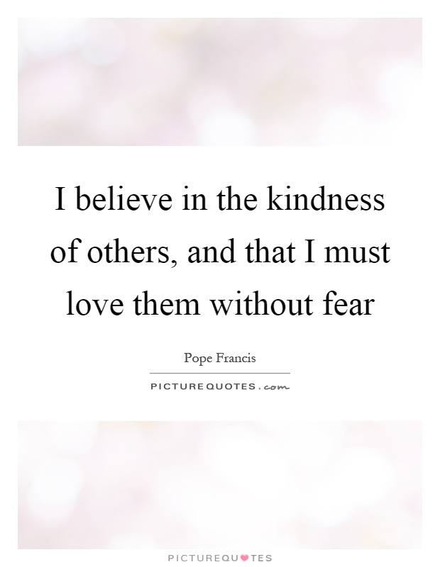 I believe in the kindness of others, and that I must love them without fear Picture Quote #1