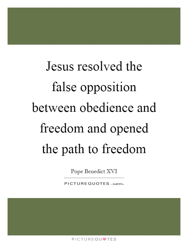 Jesus resolved the false opposition between obedience and freedom and opened the path to freedom Picture Quote #1