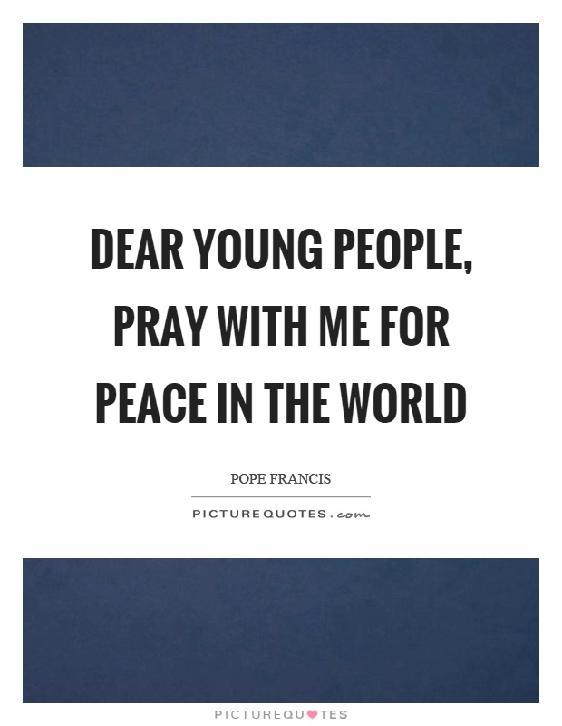 Dear young people, pray with me for peace in the world Picture Quote #1