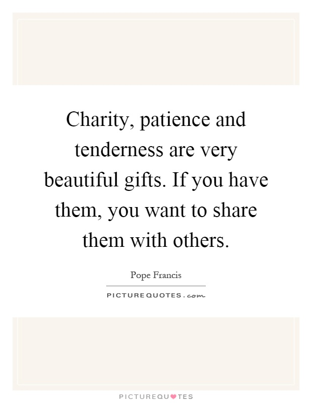Charity, patience and tenderness are very beautiful gifts. If you have them, you want to share them with others Picture Quote #1