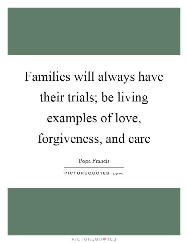Families will always have their trials; be living examples of love, forgiveness, and care Picture Quote #1