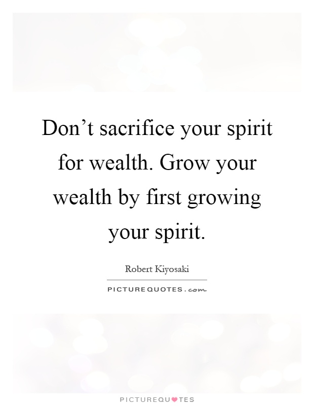 Don't sacrifice your spirit for wealth. Grow your wealth by first growing your spirit Picture Quote #1
