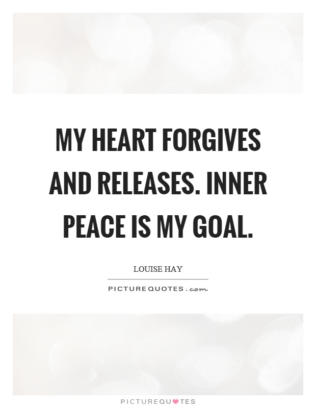 My heart forgives and releases. Inner peace is my goal Picture Quote #1