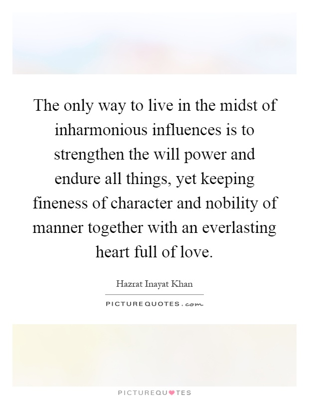 The only way to live in the midst of inharmonious influences is to strengthen the will power and endure all things, yet keeping fineness of character and nobility of manner together with an everlasting heart full of love Picture Quote #1