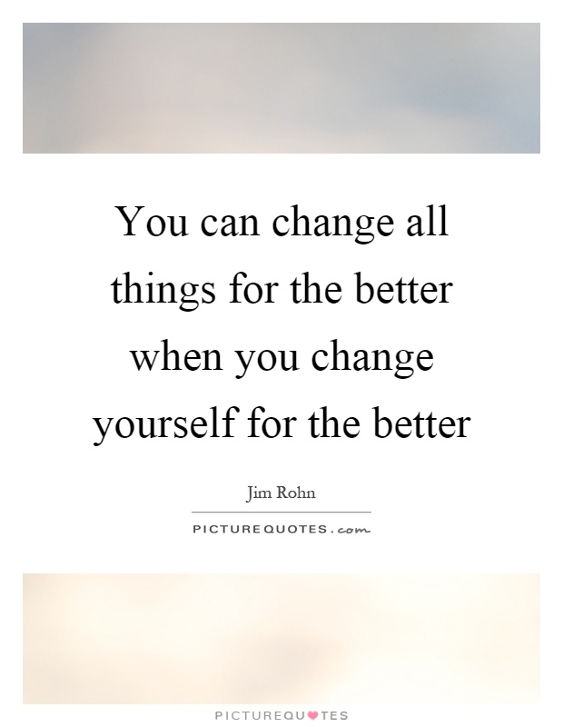 You can change all things for the better when you change yourself for the better Picture Quote #1