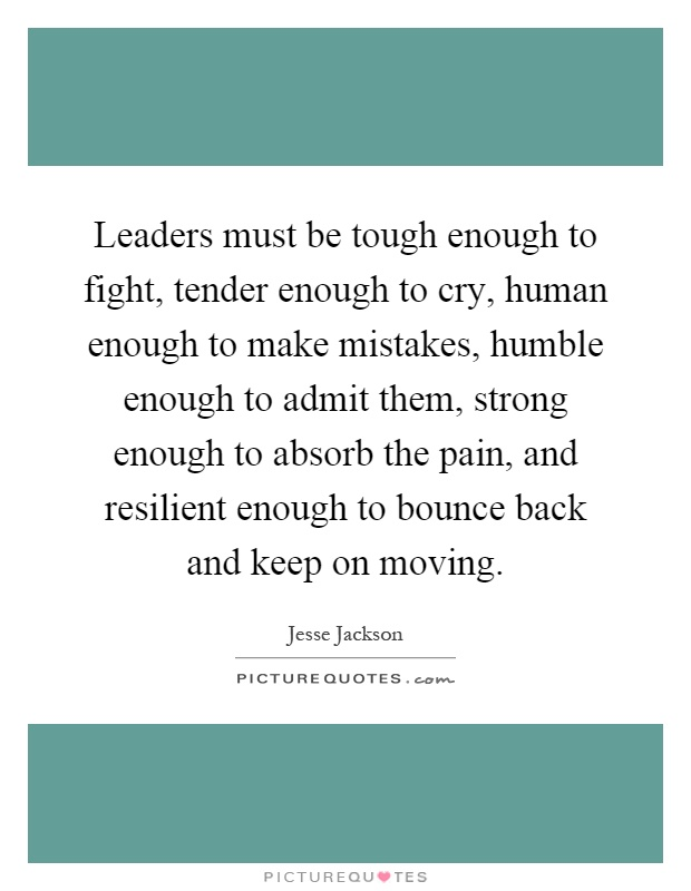Leaders must be tough enough to fight, tender enough to cry, human enough to make mistakes, humble enough to admit them, strong enough to absorb the pain, and resilient enough to bounce back and keep on moving Picture Quote #1