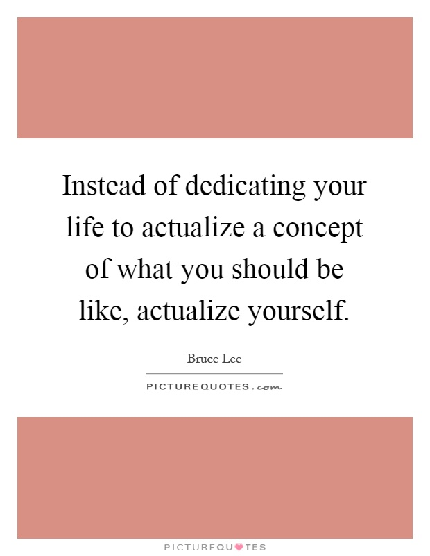 Instead of dedicating your life to actualize a concept of what you should be like, actualize yourself Picture Quote #1