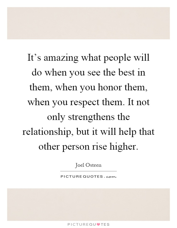 It's amazing what people will do when you see the best in them, when you honor them, when you respect them. It not only strengthens the relationship, but it will help that other person rise higher Picture Quote #1
