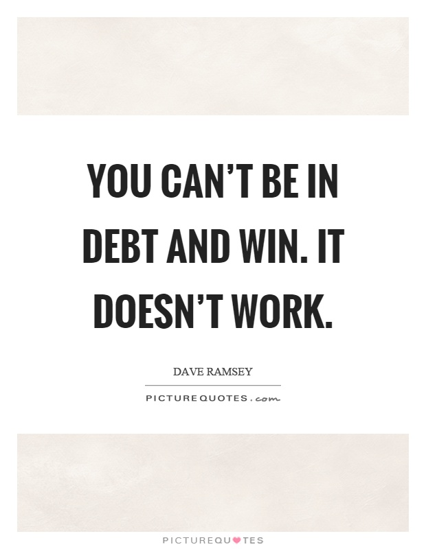 You can't be in debt and win. It doesn't work Picture Quote #1