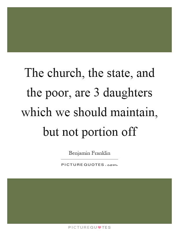 The church, the state, and the poor, are 3 daughters which we should maintain, but not portion off Picture Quote #1