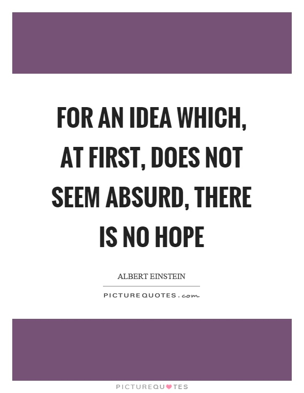 For an idea which, at first, does not seem absurd, there is no hope Picture Quote #1