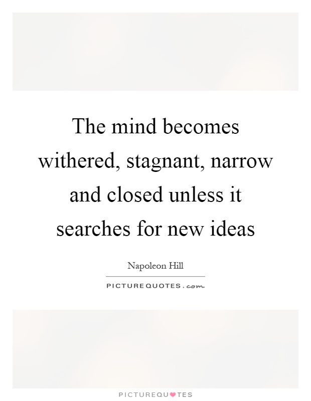The mind becomes withered, stagnant, narrow and closed unless it searches for new ideas Picture Quote #1