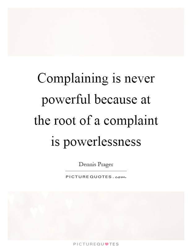 Complaining is never powerful because at the root of a complaint is powerlessness Picture Quote #1