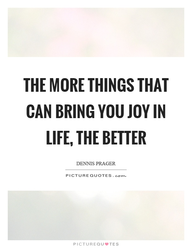 The more things that can bring you joy in life, the better Picture Quote #1