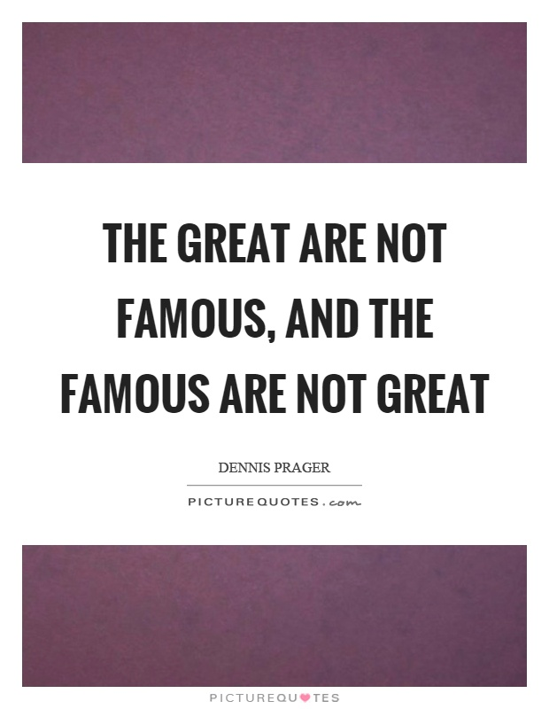 The great are not famous, and the famous are not great Picture Quote #1